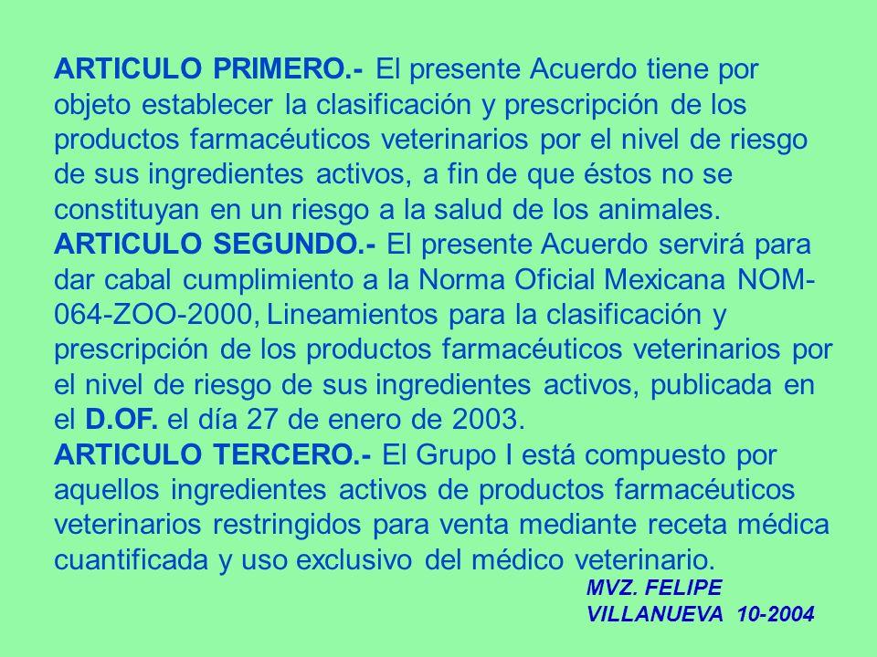 ARTICULO PRIMERO.- El presente Acuerdo tiene por objeto establecer la clasificación y prescripción de los productos farmacéuticos veterinarios por el
