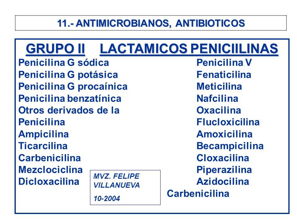 11.- ANTIMICROBIANOS, ANTIBIOTICOS GRUPO IILACTAMICOS PENICIILINAS GRUPO II LACTAMICOS PENICIILINAS Penicilina G sódicaPenicilina V Penicilina G potás