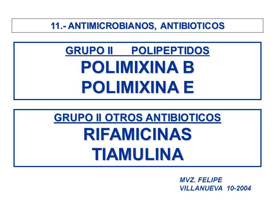 11.- ANTIMICROBIANOS, ANTIBIOTICOS GRUPO II POLIPEPTIDOS POLIMIXINA B POLIMIXINA E GRUPO II OTROS ANTIBIOTICOS RIFAMICINASTIAMULINA MVZ. FELIPE VILLAN