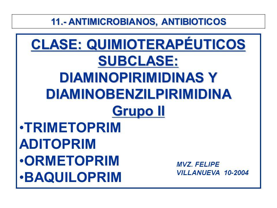 11.- ANTIMICROBIANOS, ANTIBIOTICOS CLASE: QUIMIOTERAPÉUTICOS SUBCLASE: DIAMINOPIRIMIDINAS Y DIAMINOBENZILPIRIMIDINA Grupo II TRIMETOPRIM ADITOPRIM ORM
