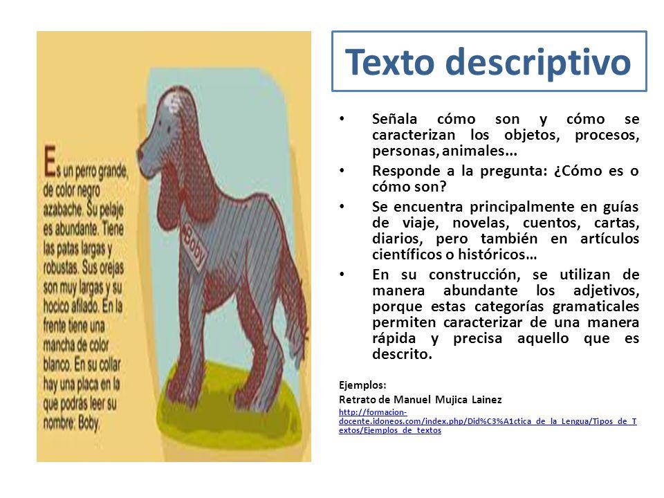 Texto descriptivo Señala cómo son y cómo se caracterizan los objetos, procesos, personas, animales... Responde a la pregunta: ¿Cómo es o cómo son? Se