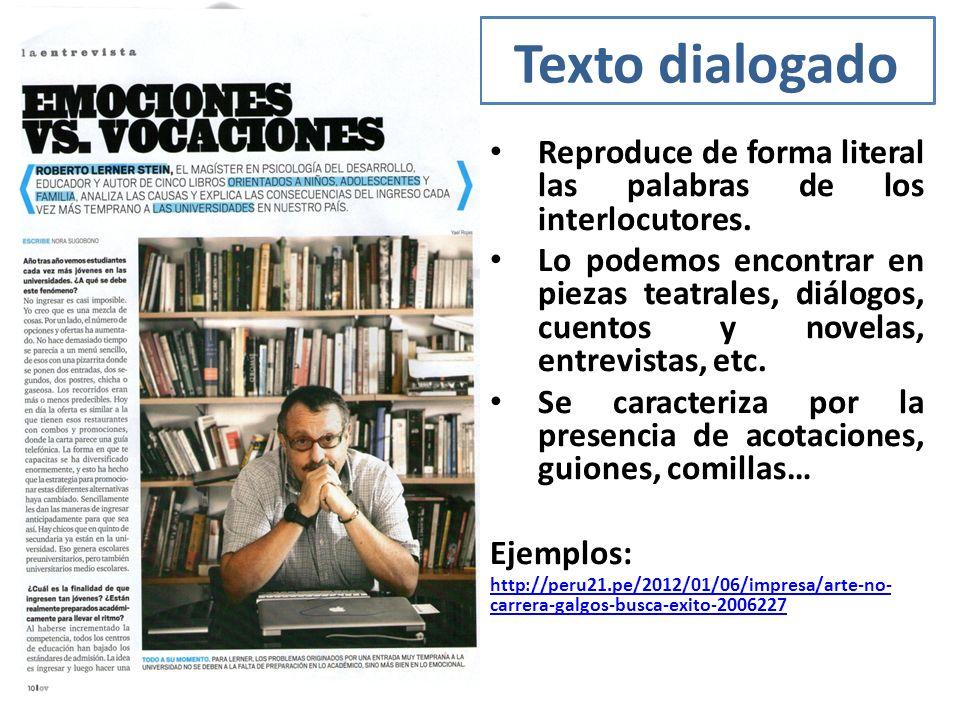 Texto dialogado Reproduce de forma literal las palabras de los interlocutores. Lo podemos encontrar en piezas teatrales, diálogos, cuentos y novelas,