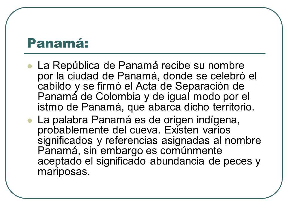 Panamá: La República de Panamá recibe su nombre por la ciudad de Panamá, donde se celebró el cabildo y se firmó el Acta de Separación de Panamá de Col
