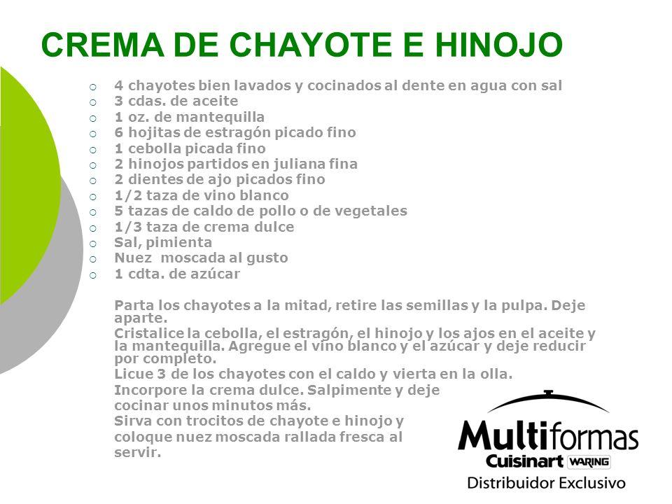 CREMA DE CHAYOTE E HINOJO 4 chayotes bien lavados y cocinados al dente en agua con sal 3 cdas. de aceite 1 oz. de mantequilla 6 hojitas de estragón pi