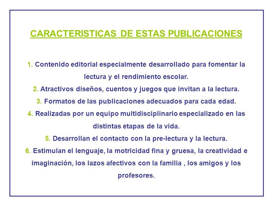 CARACTERISTICAS DE ESTAS PUBLICACIONES 1. Contenido editorial especialmente desarrollado para fomentar la lectura y el rendimiento escolar. 2. Atracti