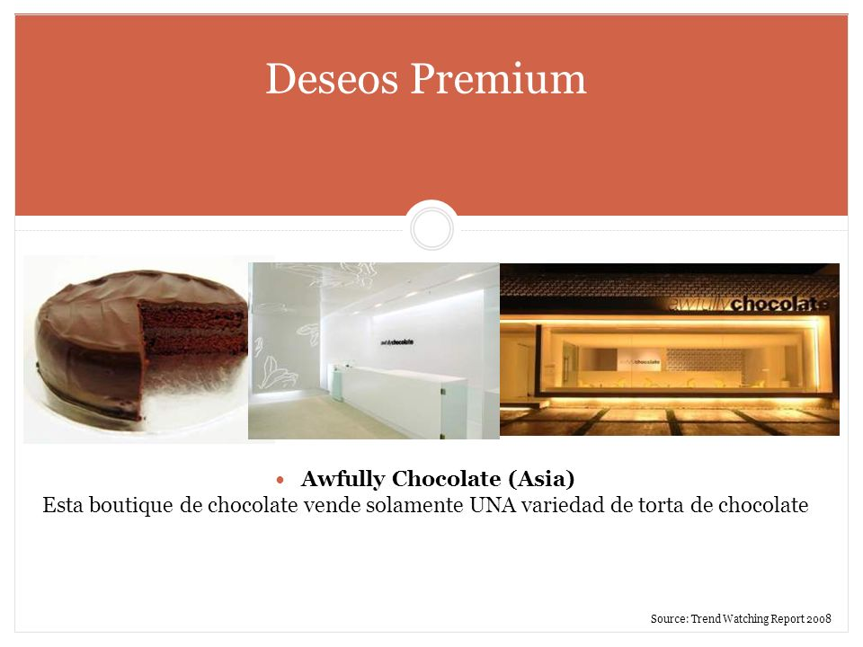 Deseos Premium Awfully Chocolate (Asia) Esta boutique de chocolate vende solamente UNA variedad de torta de chocolate Source: Trend Watching Report 20