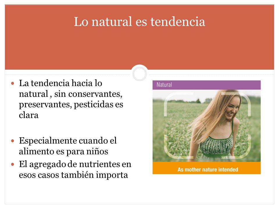 Lo natural es tendencia La tendencia hacia lo natural, sin conservantes, preservantes, pesticidas es clara Especialmente cuando el alimento es para ni