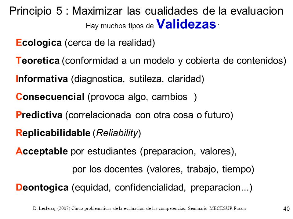 D. Leclercq (2007) Cinco problematicas de la evaluacion de las competencias. Seminario MECESUP. Pucon 40 Principio 5 : Maximizar las cualidades de la