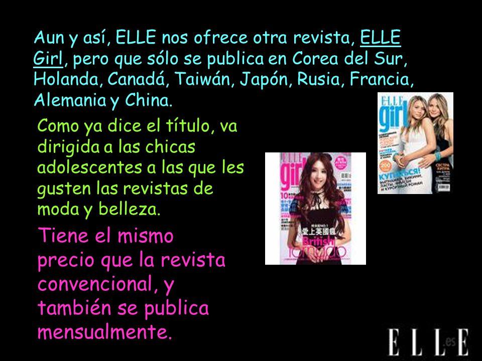 Aun y así, ELLE nos ofrece otra revista, ELLE Girl, pero que sólo se publica en Corea del Sur, Holanda, Canadá, Taiwán, Japón, Rusia, Francia, Alemani