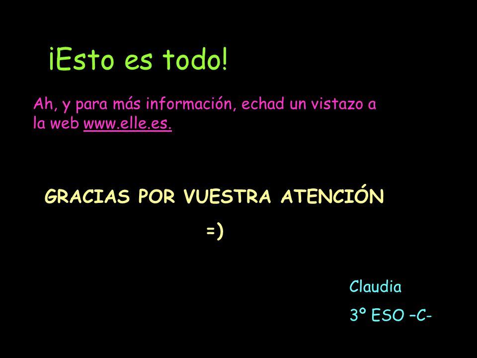 ¡Esto es todo! Ah, y para más información, echad un vistazo a la web www.elle.es. GRACIAS POR VUESTRA ATENCIÓN =) Claudia 3º ESO –C-