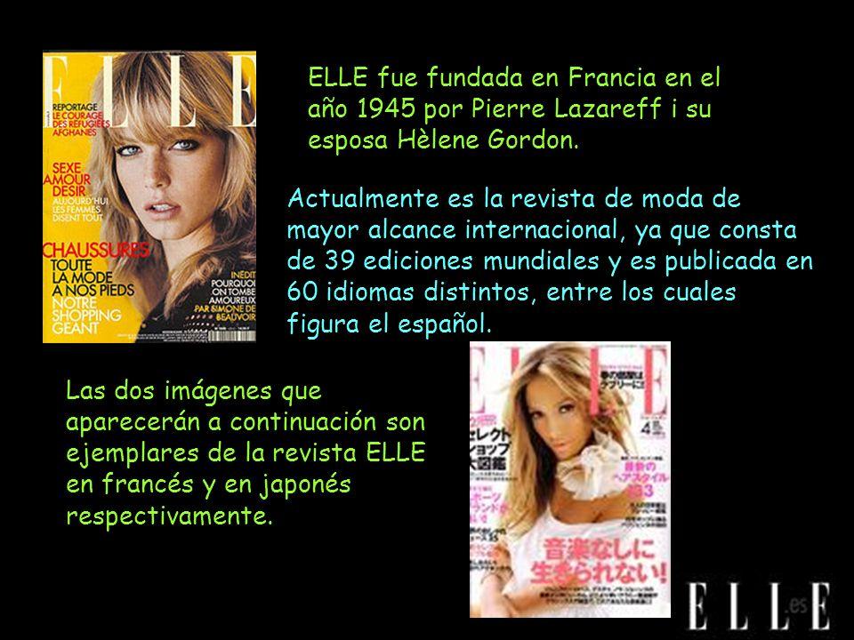 ELLE fue fundada en Francia en el año 1945 por Pierre Lazareff i su esposa Hèlene Gordon. Actualmente es la revista de moda de mayor alcance internaci