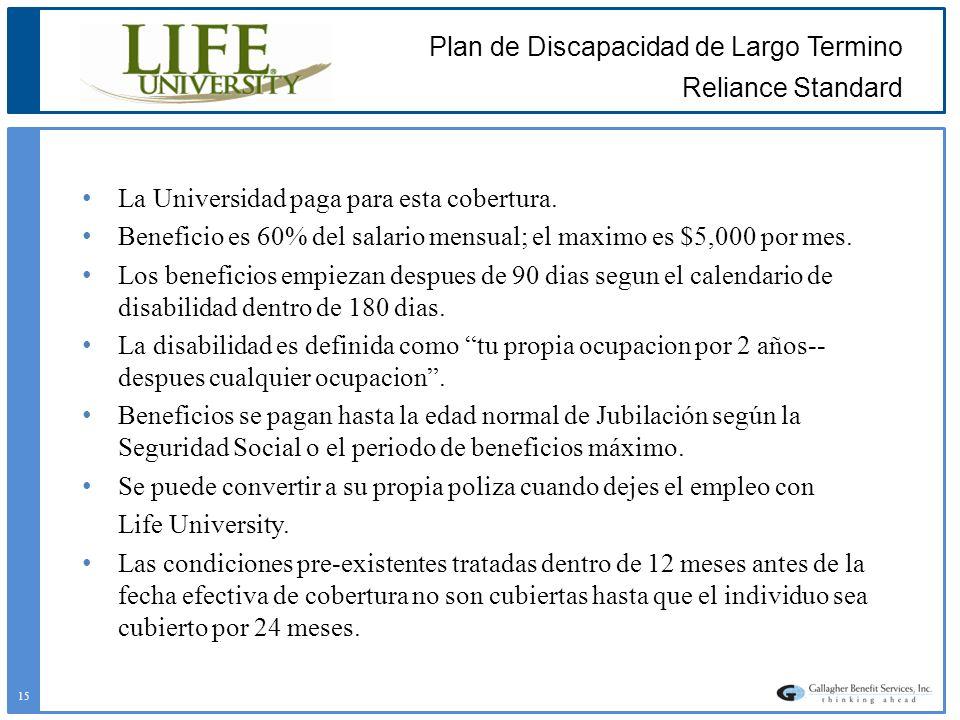 Plan de Discapacidad de Largo Termino Reliance Standard La Universidad paga para esta cobertura. Beneficio es 60% del salario mensual; el maximo es $5