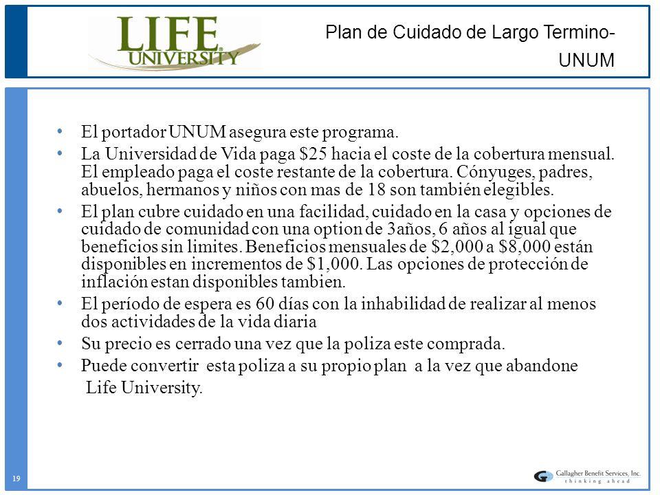 Plan de Cuidado de Largo Termino- UNUM El portador UNUM asegura este programa. La Universidad de Vida paga $25 hacia el coste de la cobertura mensual.