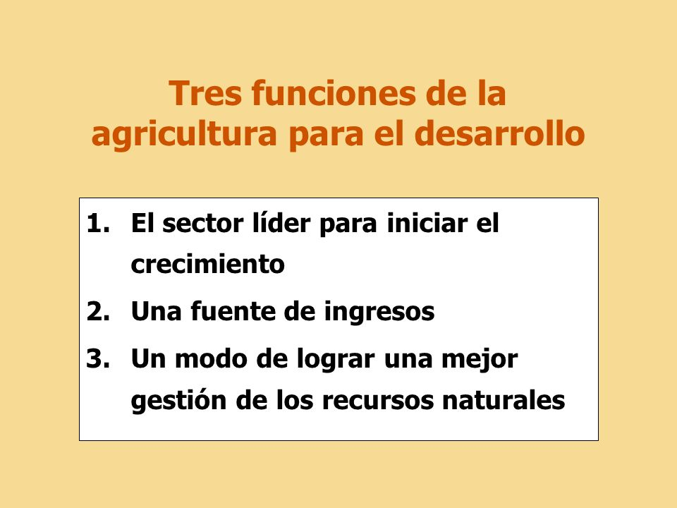 Tres funciones de la agricultura para el desarrollo 1.El sector líder para iniciar el crecimiento 2.Una fuente de ingresos 3.Un modo de lograr una mej