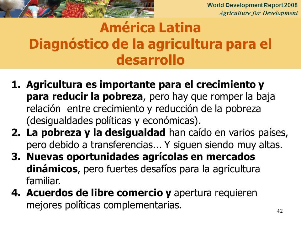 World Development Report 2008 Agriculture for Development 42 1.Agricultura es importante para el crecimiento y para reducir la pobreza, pero hay que romper la baja relación entre crecimiento y reducción de la pobreza (desigualdades políticas y económicas).