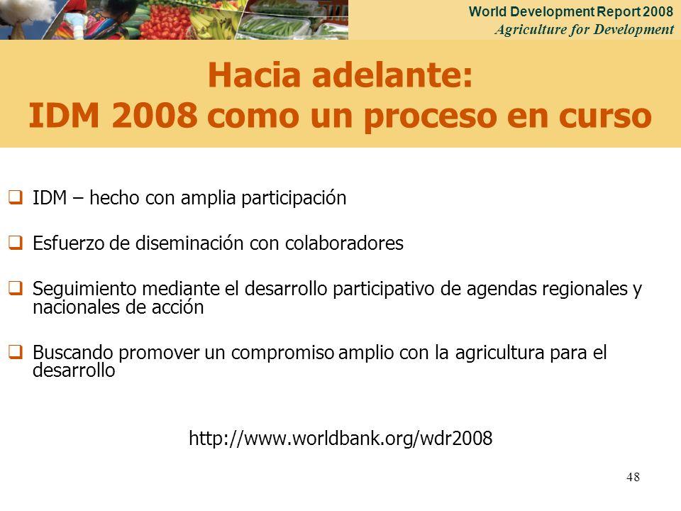 World Development Report 2008 Agriculture for Development 48 Hacia adelante: IDM 2008 como un proceso en curso IDM – hecho con amplia participación Es