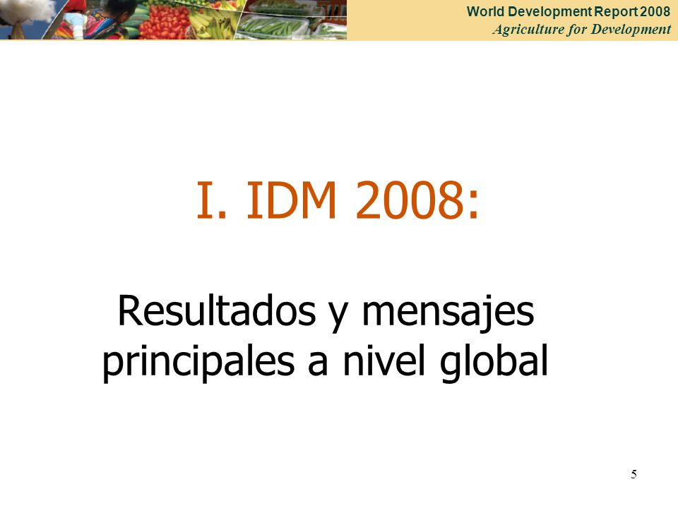 World Development Report 2008 Agriculture for Development 5 I. IDM 2008: Resultados y mensajes principales a nivel global