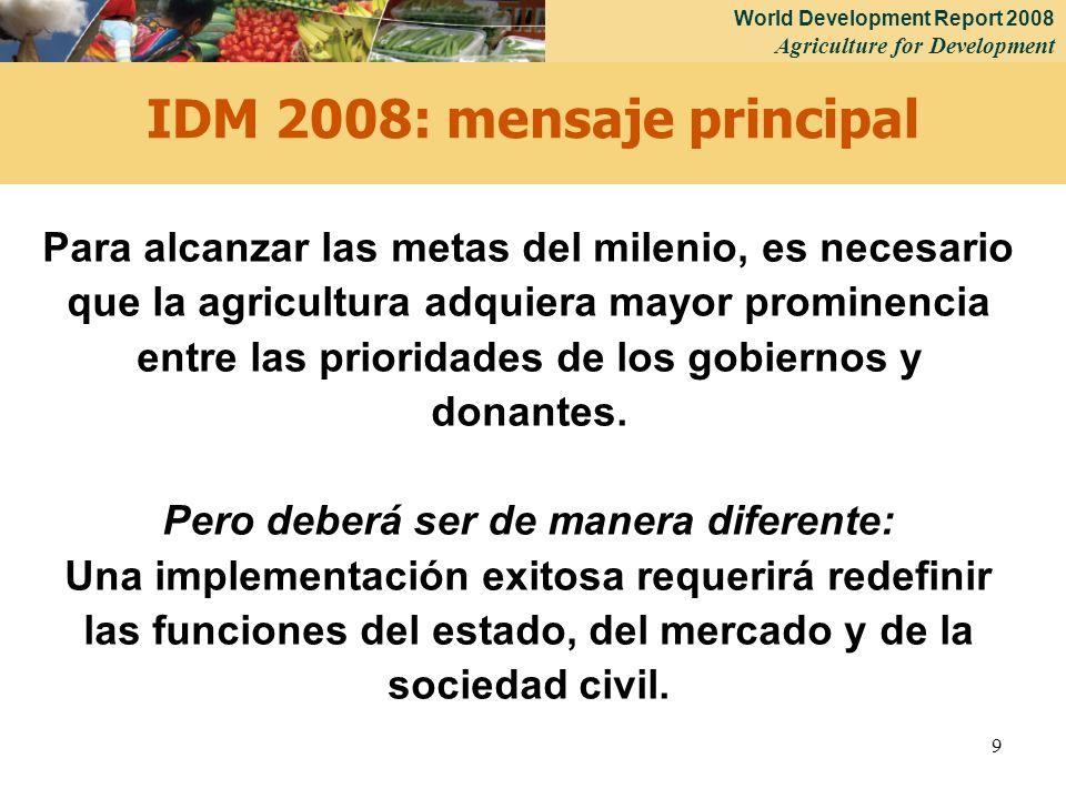 World Development Report 2008 Agriculture for Development 9 IDM 2008: mensaje principal Para alcanzar las metas del milenio, es necesario que la agricultura adquiera mayor prominencia entre las prioridades de los gobiernos y donantes.