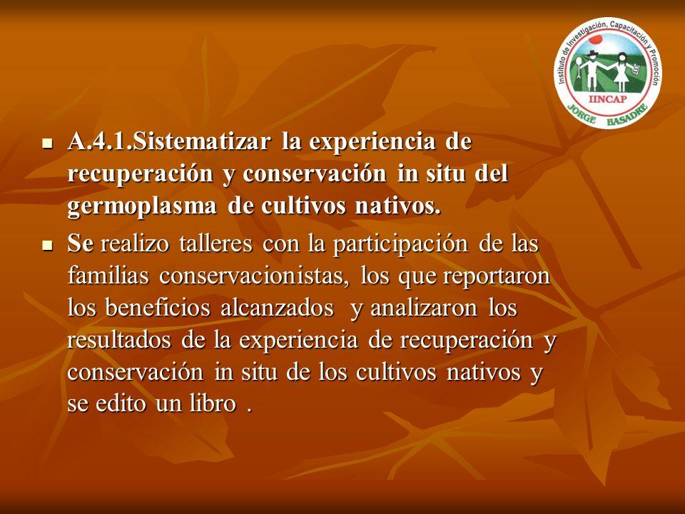 A.4.1.Sistematizar la experiencia de recuperación y conservación in situ del germoplasma de cultivos nativos. A.4.1.Sistematizar la experiencia de rec
