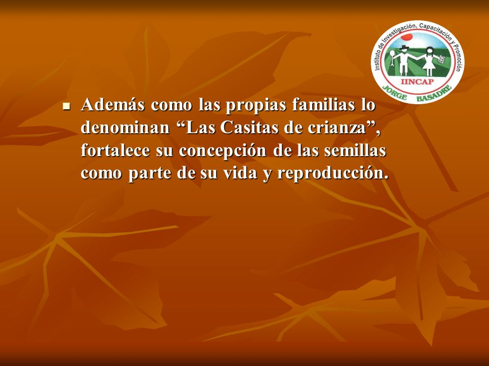 Además como las propias familias lo denominan Las Casitas de crianza, fortalece su concepción de las semillas como parte de su vida y reproducción. Ad