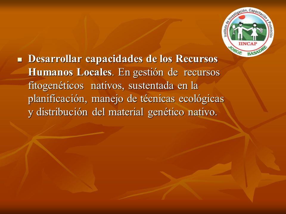 Desarrollar capacidades de los Recursos Humanos Locales. En gestión de recursos fitogenéticos nativos, sustentada en la planificación, manejo de técni