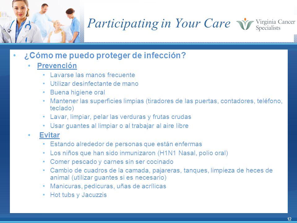 12 Participating in Your Care ¿Cómo me puedo proteger de infección? Prevención Lavarse las manos frecuente Utilizar desinfectante de mano Buena higien