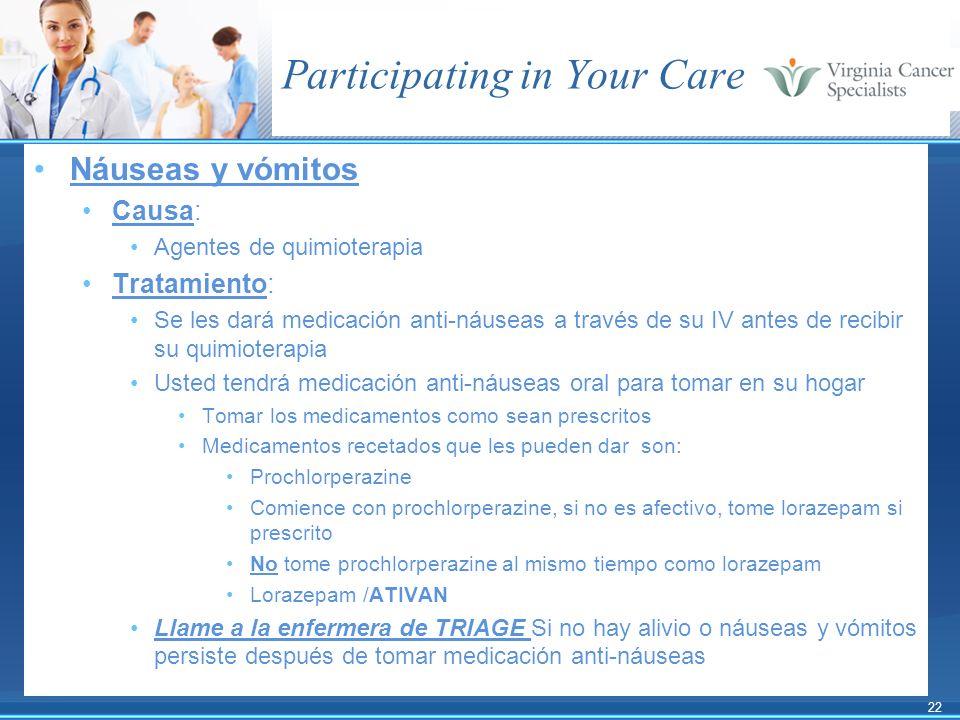 22 Participating in Your Care Náuseas y vómitos Causa: Agentes de quimioterapia Tratamiento: Se les dará medicación anti-náuseas a través de su IV ant