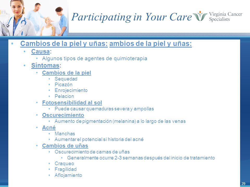 29 Participating in Your Care Cambios de la piel y uñas: ambios de la piel y uñas: Causa: Algunos tipos de agentes de quimioterapia Síntomas: Cambios
