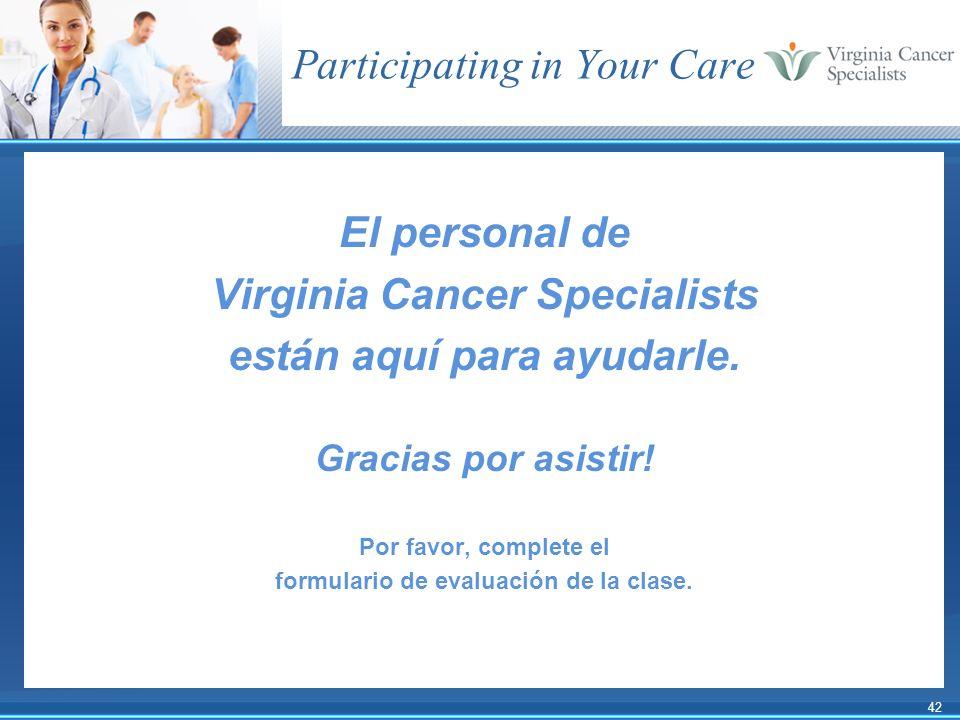 42 Participating in Your Care El personal de Virginia Cancer Specialists están aquí para ayudarle. Gracias por asistir! Por favor, complete el formula