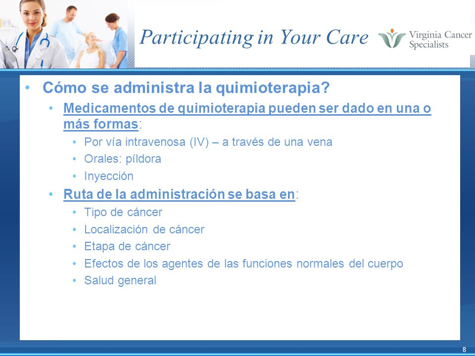8 Participating in Your Care Cómo se administra la quimioterapia? Medicamentos de quimioterapia pueden ser dado en una o más formas: Por vía intraveno