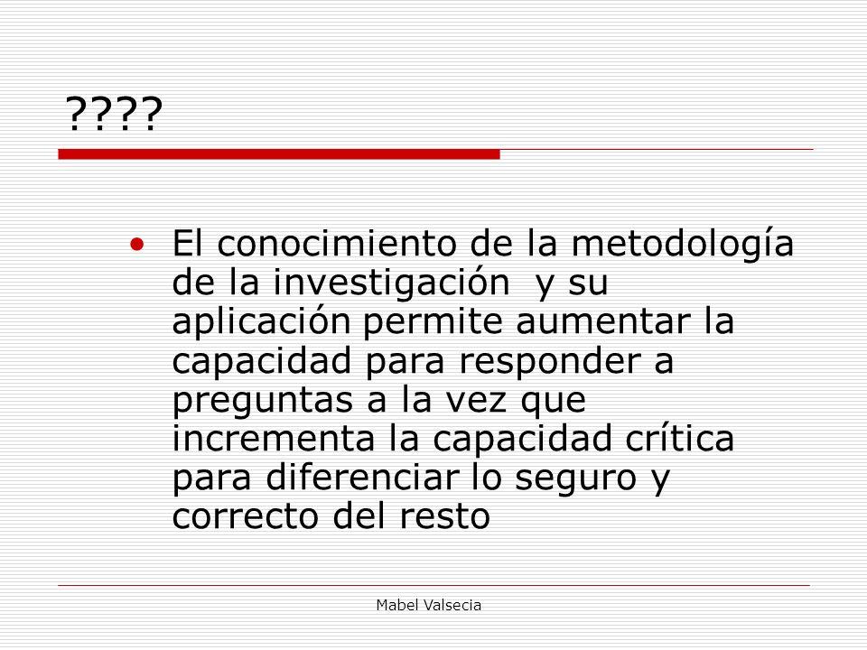 Mabel Valsecia ???? El conocimiento de la metodología de la investigación y su aplicación permite aumentar la capacidad para responder a preguntas a l