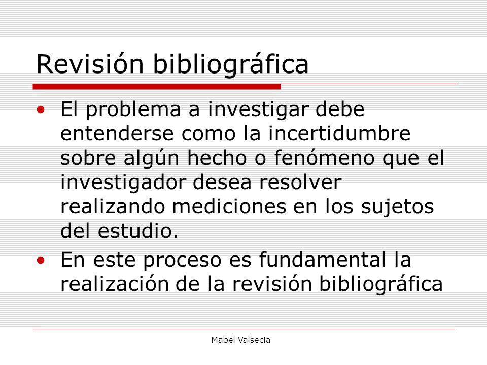 Mabel Valsecia Revisión bibliográfica El problema a investigar debe entenderse como la incertidumbre sobre algún hecho o fenómeno que el investigador