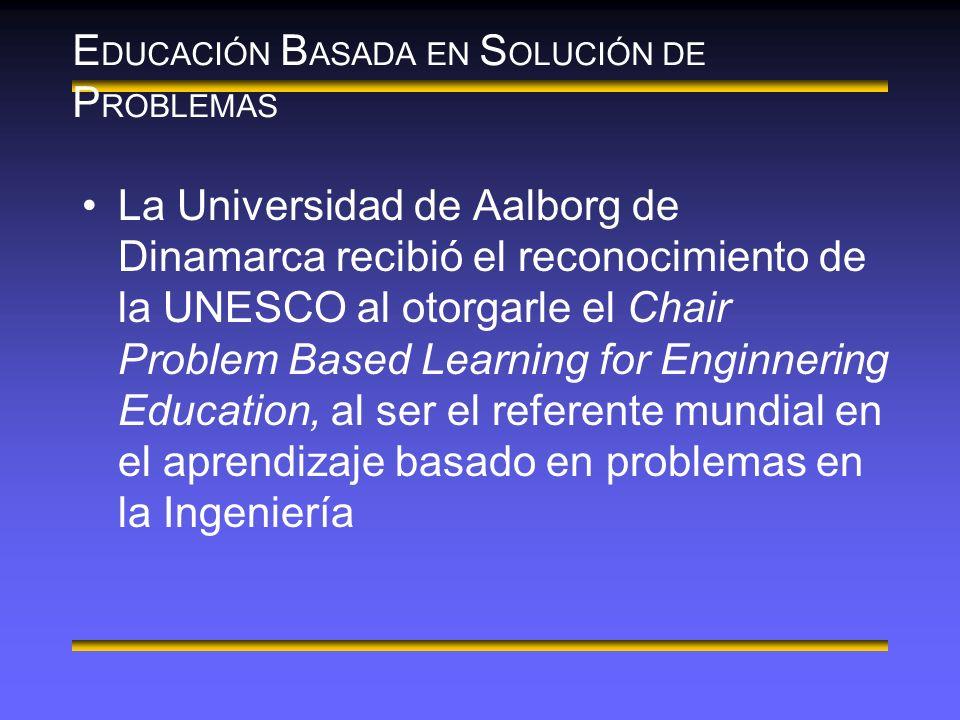 E DUCACIÓN B ASADA EN S OLUCIÓN DE P ROBLEMAS La Universidad de Aalborg de Dinamarca recibió el reconocimiento de la UNESCO al otorgarle el Chair Problem Based Learning for Enginnering Education, al ser el referente mundial en el aprendizaje basado en problemas en la Ingeniería