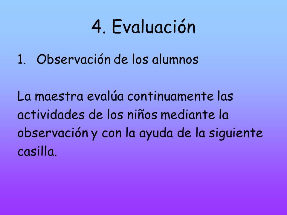 4. Evaluación 1.Observación de los alumnos La maestra evalúa continuamente las actividades de los niños mediante la observación y con la ayuda de la s
