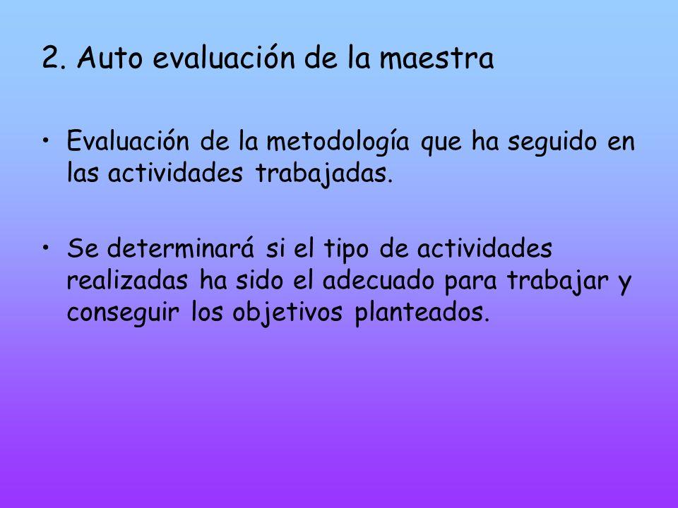 2. Auto evaluación de la maestra Evaluación de la metodología que ha seguido en las actividades trabajadas. Se determinará si el tipo de actividades r