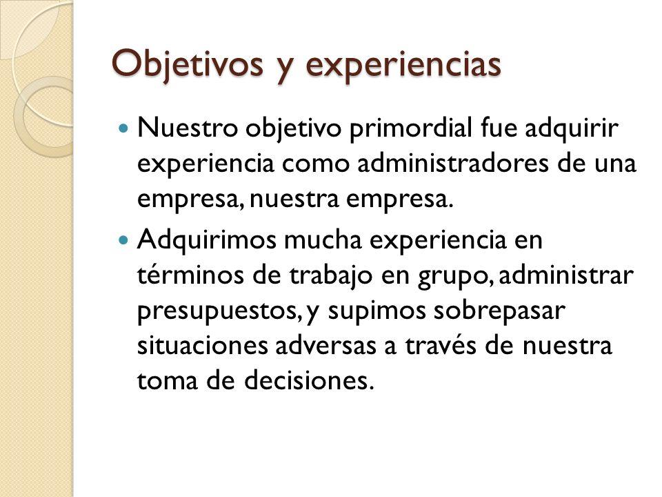 Objetivos y experiencias Nuestro objetivo primordial fue adquirir experiencia como administradores de una empresa, nuestra empresa. Adquirimos mucha e