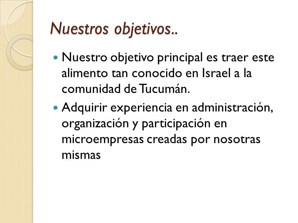 Nuestros objetivos.. Nuestro objetivo principal es traer este alimento tan conocido en Israel a la comunidad de Tucumán. Adquirir experiencia en admin