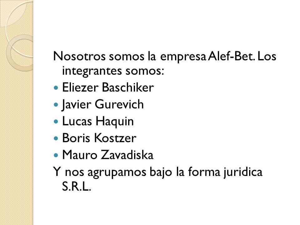 Nosotros somos la empresa Alef-Bet. Los integrantes somos: Eliezer Baschiker Javier Gurevich Lucas Haquin Boris Kostzer Mauro Zavadiska Y nos agrupamo
