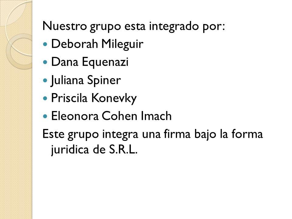 Nuestro grupo esta integrado por: Deborah Mileguir Dana Equenazi Juliana Spiner Priscila Konevky Eleonora Cohen Imach Este grupo integra una firma baj