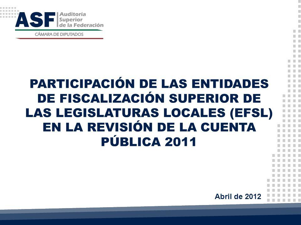 PARTICIPACIÓN DE LAS ENTIDADES DE FISCALIZACIÓN SUPERIOR DE LAS LEGISLATURAS LOCALES (EFSL) EN LA REVISIÓN DE LA CUENTA PÚBLICA 2011 Abril de 2012