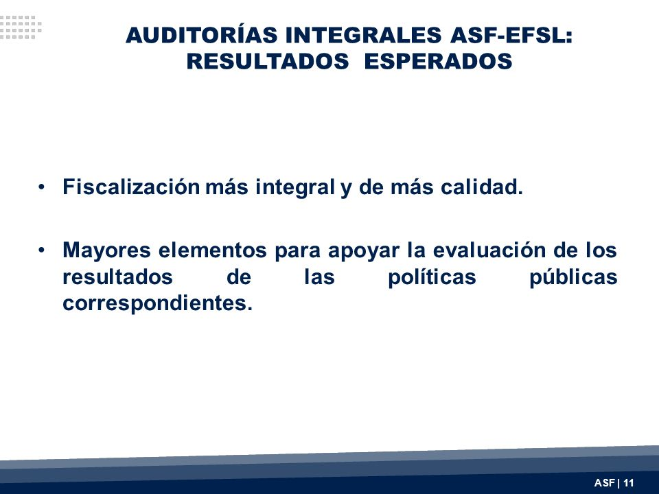 AUDITORÍAS INTEGRALES ASF-EFSL: RESULTADOS ESPERADOS Fiscalización más integral y de más calidad. Mayores elementos para apoyar la evaluación de los r