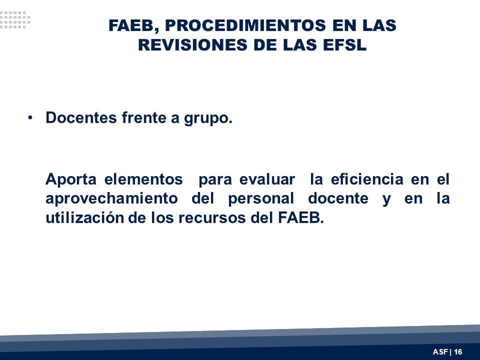 FAEB, PROCEDIMIENTOS EN LAS REVISIONES DE LAS EFSL Docentes frente a grupo. Aporta elementos para evaluar la eficiencia en el aprovechamiento del pers