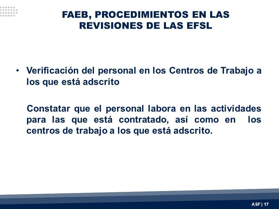 FAEB, PROCEDIMIENTOS EN LAS REVISIONES DE LAS EFSL Verificación del personal en los Centros de Trabajo a los que está adscrito Constatar que el personal labora en las actividades para las que está contratado, así como en los centros de trabajo a los que está adscrito.