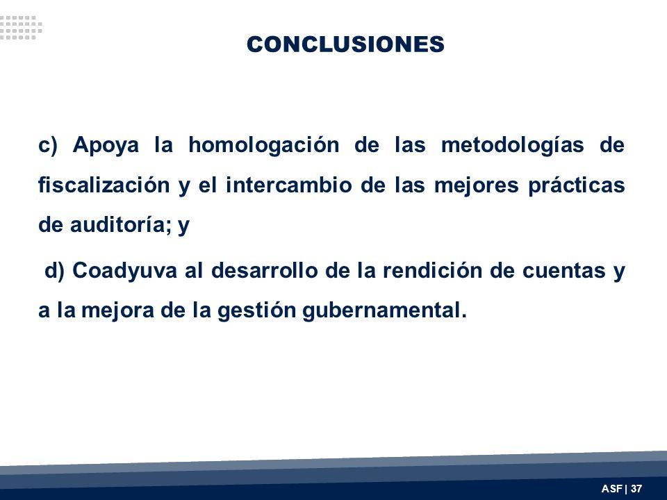 CONCLUSIONES c) Apoya la homologación de las metodologías de fiscalización y el intercambio de las mejores prácticas de auditoría; y d) Coadyuva al desarrollo de la rendición de cuentas y a la mejora de la gestión gubernamental.