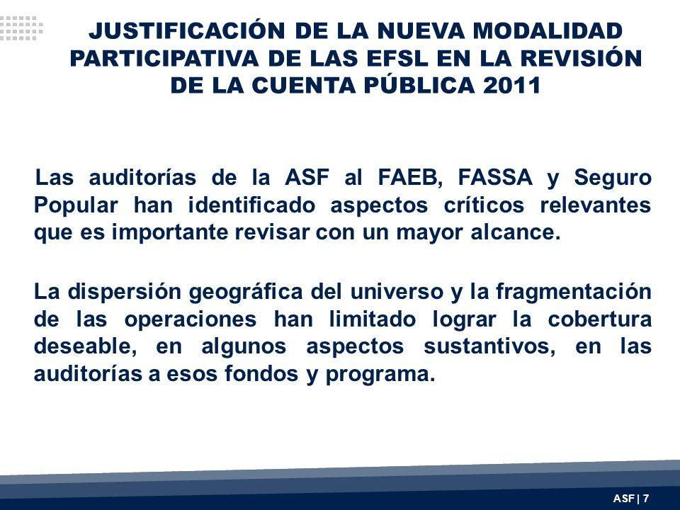 JUSTIFICACIÓN DE LA NUEVA MODALIDAD PARTICIPATIVA DE LAS EFSL EN LA REVISIÓN DE LA CUENTA PÚBLICA 2011 Las auditorías de la ASF al FAEB, FASSA y Segur