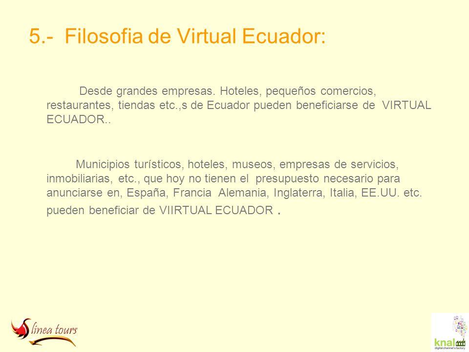 5.- Filosofia de Virtual Ecuador: Desde grandes empresas. Hoteles, pequeños comercios, restaurantes, tiendas etc.,s de Ecuador pueden beneficiarse de