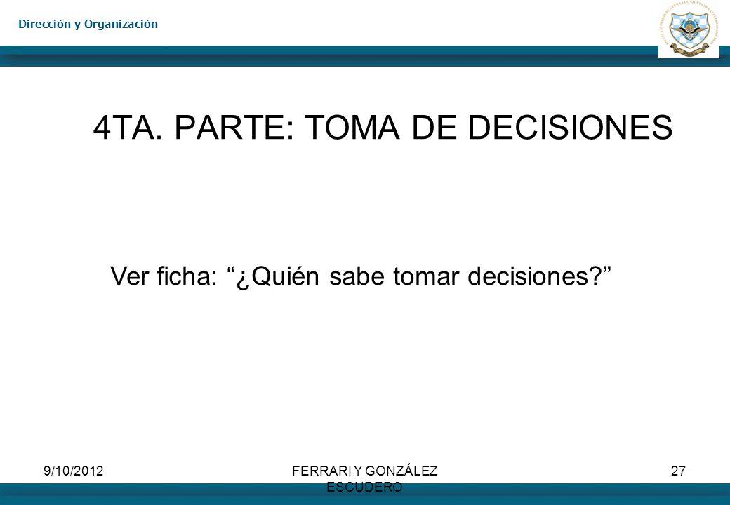 Dirección y Organización 9/10/2012FERRARI Y GONZÁLEZ ESCUDERO 27 4TA. PARTE: TOMA DE DECISIONES Ver ficha: ¿Quién sabe tomar decisiones?