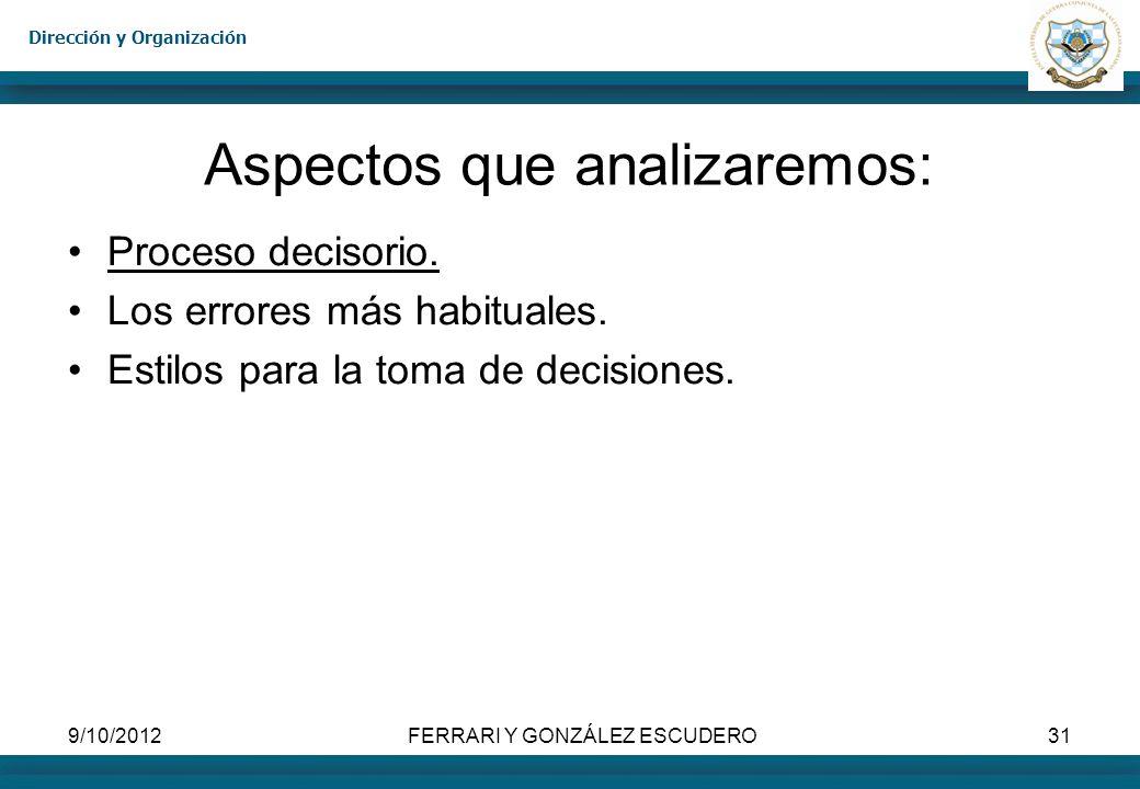 Dirección y Organización 9/10/2012FERRARI Y GONZÁLEZ ESCUDERO31 Aspectos que analizaremos: Proceso decisorio. Los errores más habituales. Estilos para