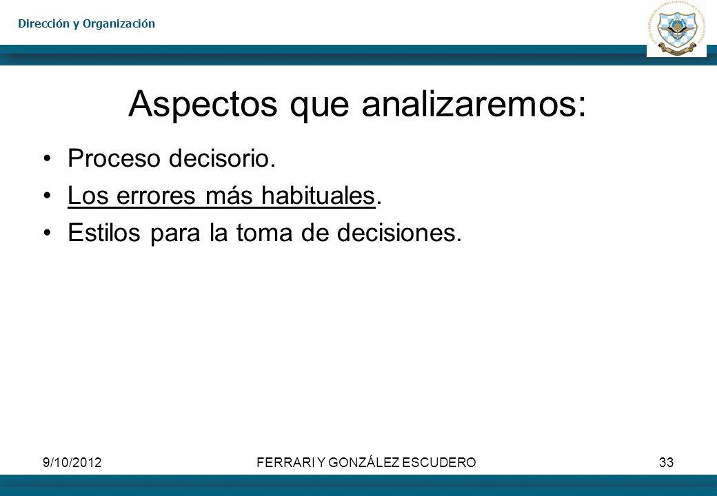 Dirección y Organización 9/10/2012FERRARI Y GONZÁLEZ ESCUDERO33 Aspectos que analizaremos: Proceso decisorio. Los errores más habituales. Estilos para