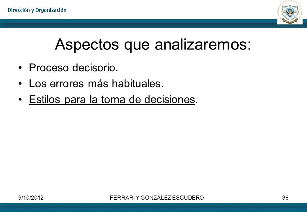 Dirección y Organización 9/10/2012FERRARI Y GONZÁLEZ ESCUDERO36 Aspectos que analizaremos: Proceso decisorio. Los errores más habituales. Estilos para